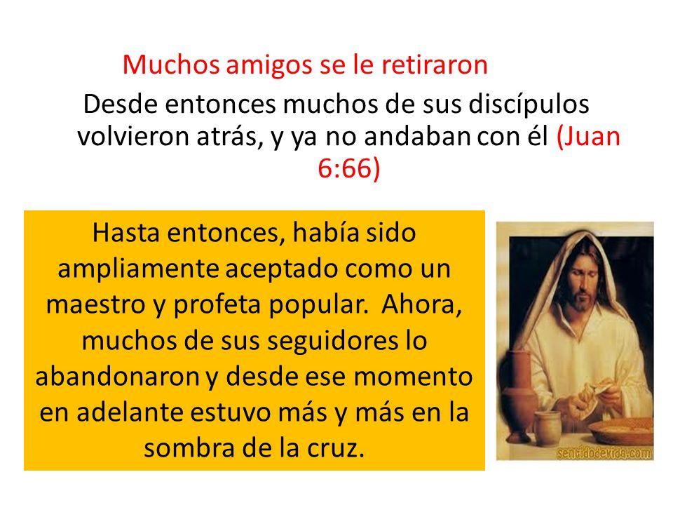 Muchos amigos se le retiraron Desde entonces muchos de sus discípulos volvieron atrás, y ya no andaban con él (Juan 6:66)