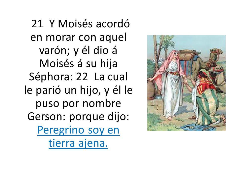 21 Y Moisés acordó en morar con aquel varón; y él dio á Moisés á su hija Séphora: 22 La cual le parió un hijo, y él le puso por nombre Gerson: porque dijo: Peregrino soy en tierra ajena.