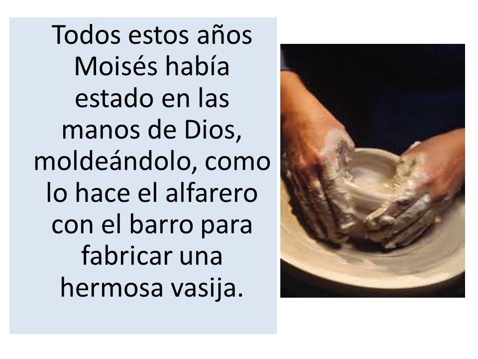 Todos estos años Moisés había estado en las manos de Dios, moldeándolo, como lo hace el alfarero con el barro para fabricar una hermosa vasija.