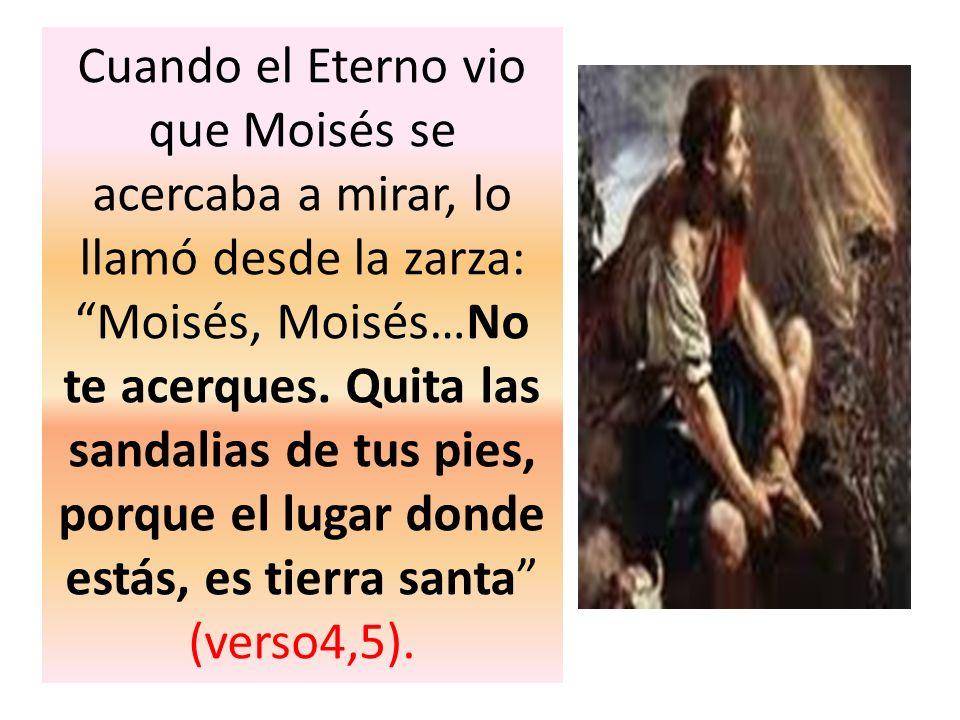 Cuando el Eterno vio que Moisés se acercaba a mirar, lo llamó desde la zarza: Moisés, Moisés…No te acerques.