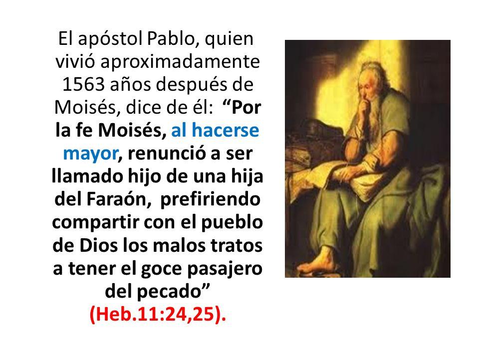 El apóstol Pablo, quien vivió aproximadamente 1563 años después de Moisés, dice de él: Por la fe Moisés, al hacerse mayor, renunció a ser llamado hijo de una hija del Faraón, prefiriendo compartir con el pueblo de Dios los malos tratos a tener el goce pasajero del pecado (Heb.11:24,25).