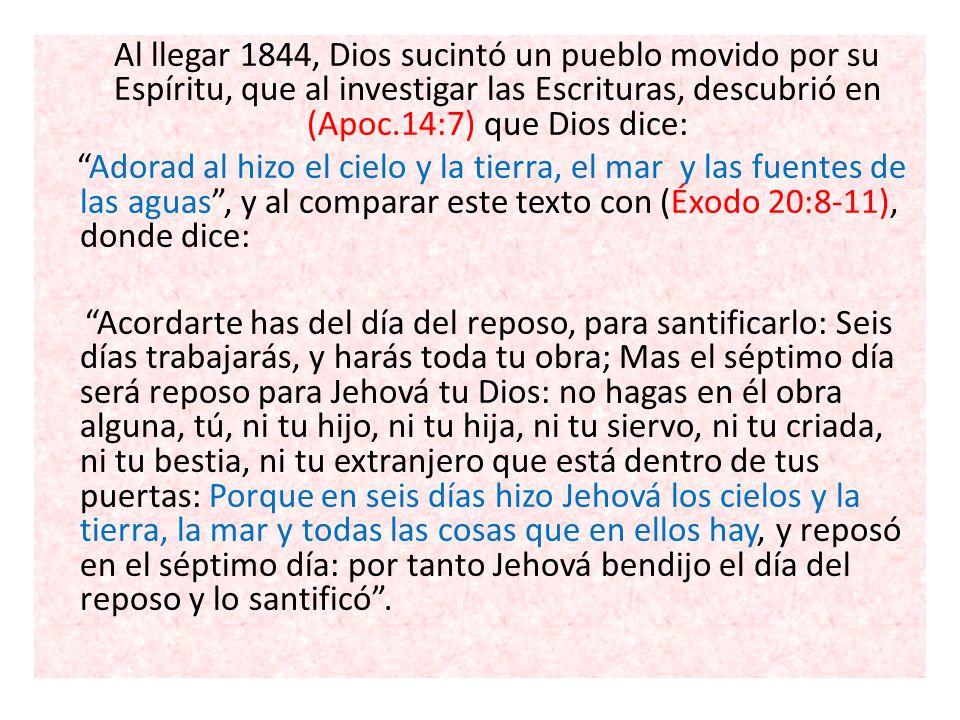 Al llegar 1844, Dios sucintó un pueblo movido por su Espíritu, que al investigar las Escrituras, descubrió en (Apoc.14:7) que Dios dice: