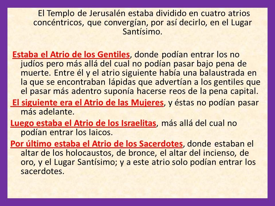 El Templo de Jerusalén estaba dividido en cuatro atrios concéntricos, que convergían, por así decirlo, en el Lugar Santísimo.