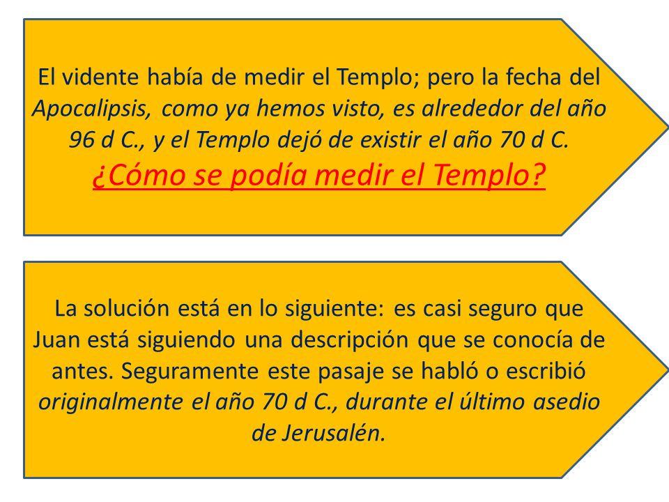 El vidente había de medir el Templo; pero la fecha del Apocalipsis, como ya hemos visto, es alrededor del año 96 d C., y el Templo dejó de existir el año 70 d C. ¿Cómo se podía medir el Templo
