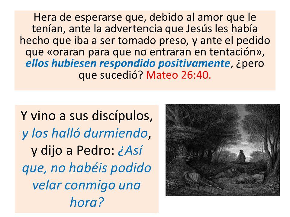 Hera de esperarse que, debido al amor que le tenían, ante la advertencia que Jesús les había hecho que iba a ser tomado preso, y ante el pedido que «oraran para que no entraran en tentación», ellos hubiesen respondido positivamente, ¿pero que sucedió Mateo 26:40.