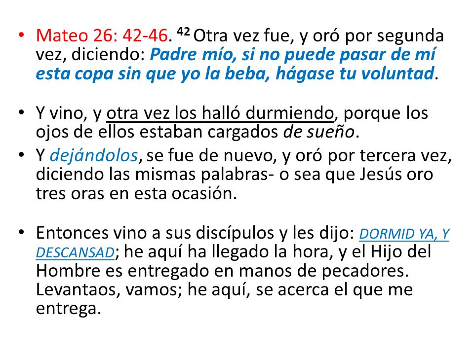 Mateo 26: 42-46. 42 Otra vez fue, y oró por segunda vez, diciendo: Padre mío, si no puede pasar de mí esta copa sin que yo la beba, hágase tu voluntad.