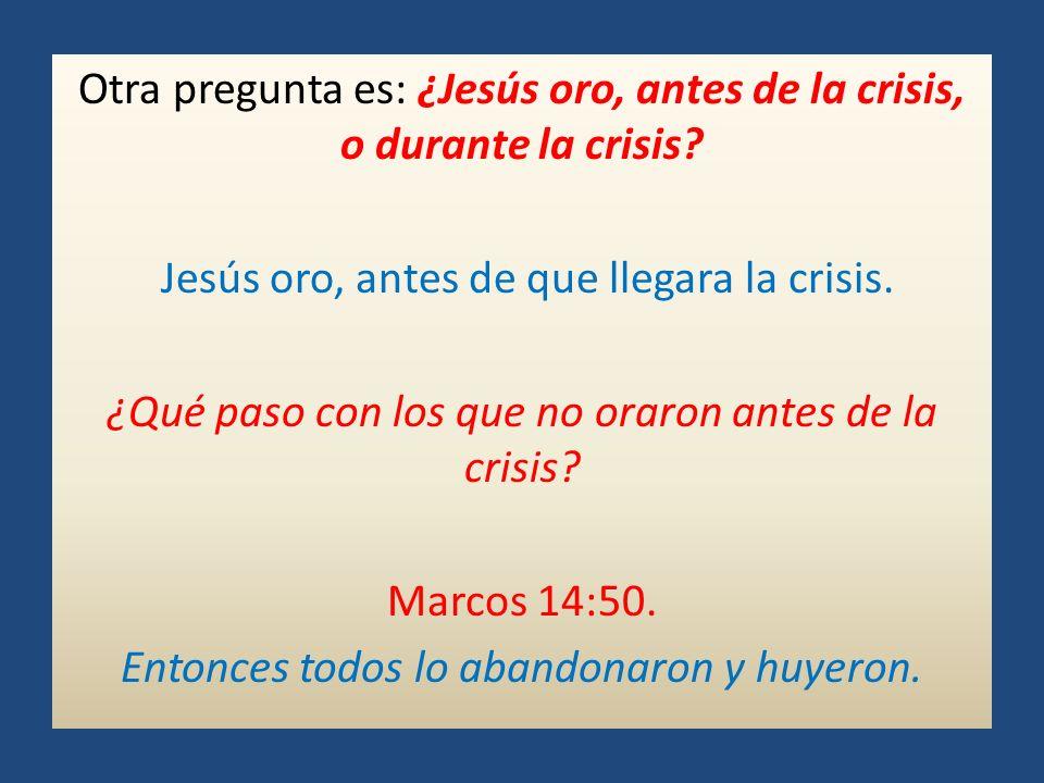 Otra pregunta es: ¿Jesús oro, antes de la crisis, o durante la crisis