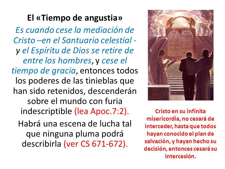 El «Tiempo de angustia» Es cuando cese la mediación de Cristo –en el Santuario celestial - y el Espíritu de Dios se retire de entre los hombres, y cese el tiempo de gracia, entonces todos los poderes de las tinieblas que han sido retenidos, descenderán sobre el mundo con furia indescriptible (lea Apoc.7:2). Habrá una escena de lucha tal que ninguna pluma podrá describirla (ver CS 671-672).