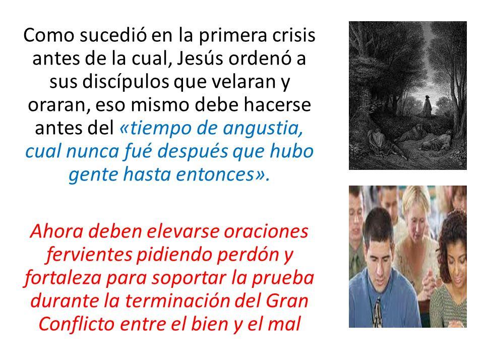 Como sucedió en la primera crisis antes de la cual, Jesús ordenó a sus discípulos que velaran y oraran, eso mismo debe hacerse antes del «tiempo de angustia, cual nunca fué después que hubo gente hasta entonces».