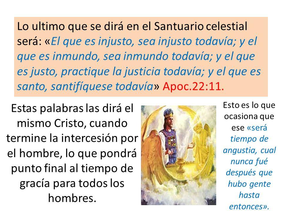 Lo ultimo que se dirá en el Santuario celestial será: «El que es injusto, sea injusto todavía; y el que es inmundo, sea inmundo todavía; y el que es justo, practique la justicia todavía; y el que es santo, santifíquese todavía» Apoc.22:11.
