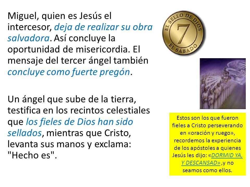 Miguel, quien es Jesús el intercesor, deja de realizar su obra salvadora. Así concluye la oportunidad de misericordia. El mensaje del tercer ángel también concluye como fuerte pregón.