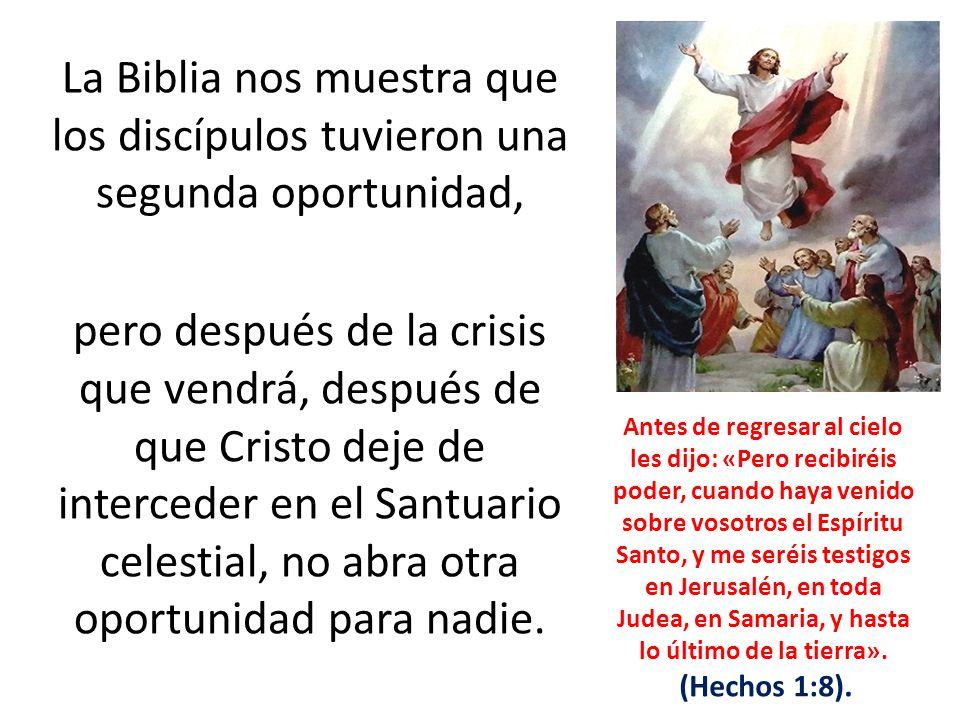 La Biblia nos muestra que los discípulos tuvieron una segunda oportunidad, pero después de la crisis que vendrá, después de que Cristo deje de interceder en el Santuario celestial, no abra otra oportunidad para nadie.