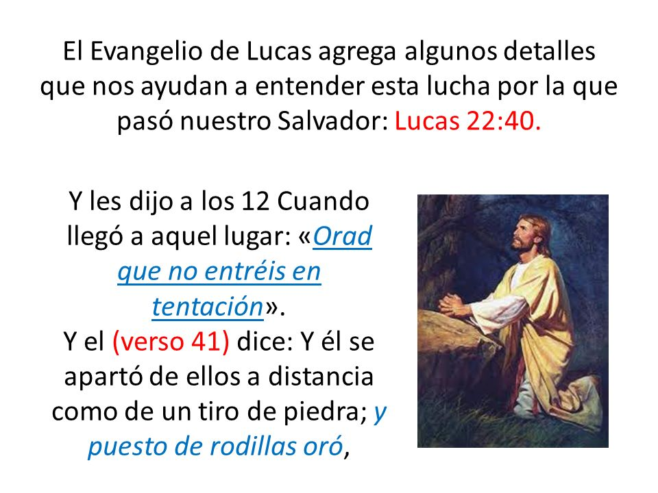 El Evangelio de Lucas agrega algunos detalles que nos ayudan a entender esta lucha por la que pasó nuestro Salvador: Lucas 22:40.