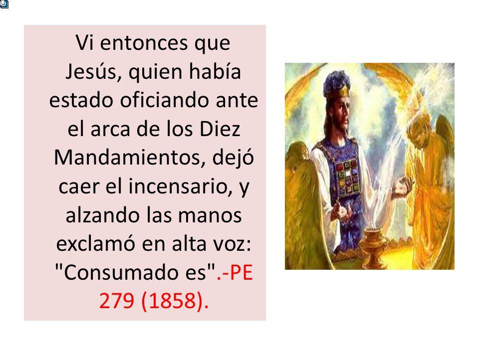 Vi entonces que Jesús, quien había estado oficiando ante el arca de los Diez Mandamientos, dejó caer el incensario, y alzando las manos exclamó en alta voz: Consumado es .-PE 279 (1858).
