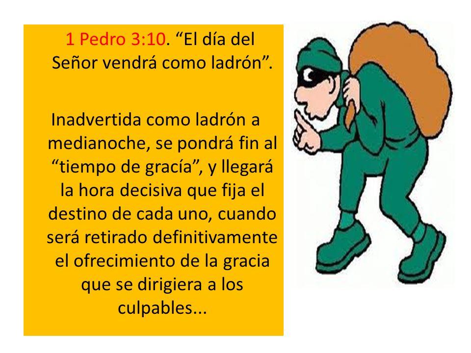 1 Pedro 3:10. El día del Señor vendrá como ladrón .