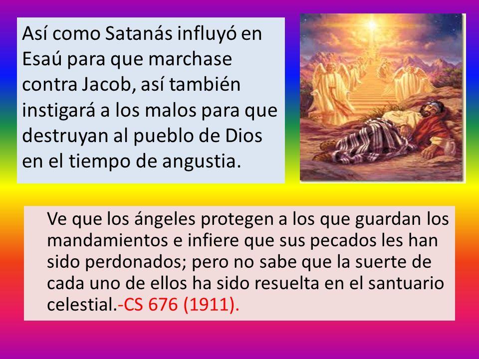 Así como Satanás influyó en Esaú para que marchase contra Jacob, así también instigará a los malos para que destruyan al pueblo de Dios en el tiempo de angustia.