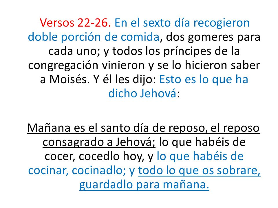Versos 22-26. En el sexto día recogieron doble porción de comida, dos gomeres para cada uno; y todos los príncipes de la congregación vinieron y se lo hicieron saber a Moisés. Y él les dijo: Esto es lo que ha dicho Jehová: