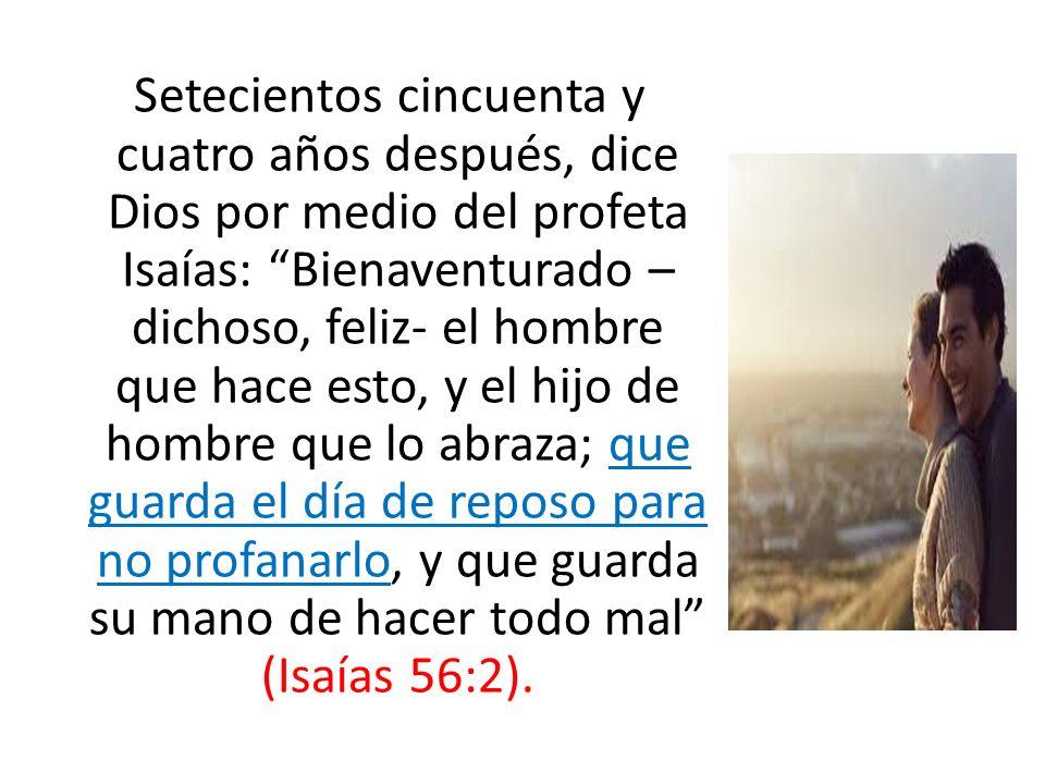 Setecientos cincuenta y cuatro años después, dice Dios por medio del profeta Isaías: Bienaventurado –dichoso, feliz- el hombre que hace esto, y el hijo de hombre que lo abraza; que guarda el día de reposo para no profanarlo, y que guarda su mano de hacer todo mal (Isaías 56:2).