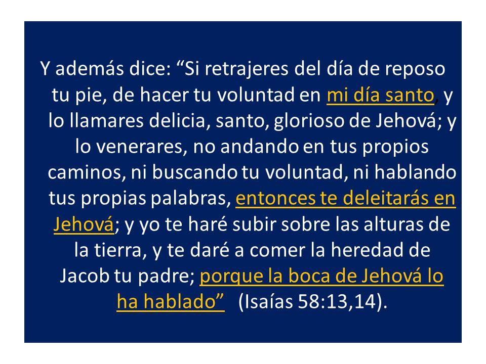 Y además dice: Si retrajeres del día de reposo tu pie, de hacer tu voluntad en mi día santo, y lo llamares delicia, santo, glorioso de Jehová; y lo venerares, no andando en tus propios caminos, ni buscando tu voluntad, ni hablando tus propias palabras, entonces te deleitarás en Jehová; y yo te haré subir sobre las alturas de la tierra, y te daré a comer la heredad de Jacob tu padre; porque la boca de Jehová lo ha hablado (Isaías 58:13,14).