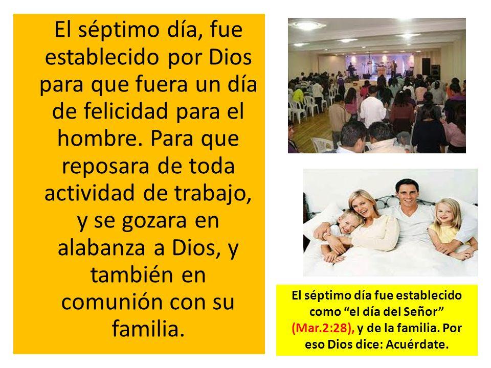 El séptimo día, fue establecido por Dios para que fuera un día de felicidad para el hombre. Para que reposara de toda actividad de trabajo, y se gozara en alabanza a Dios, y también en comunión con su familia.