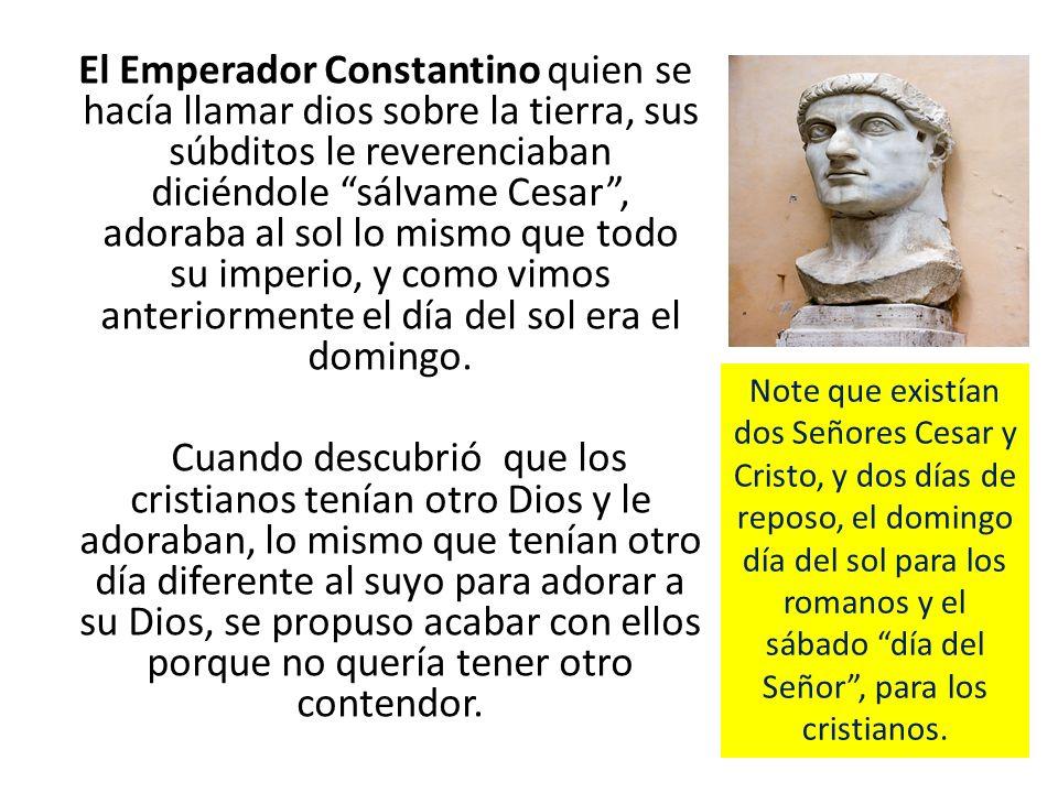 El Emperador Constantino quien se hacía llamar dios sobre la tierra, sus súbditos le reverenciaban diciéndole sálvame Cesar , adoraba al sol lo mismo que todo su imperio, y como vimos anteriormente el día del sol era el domingo.