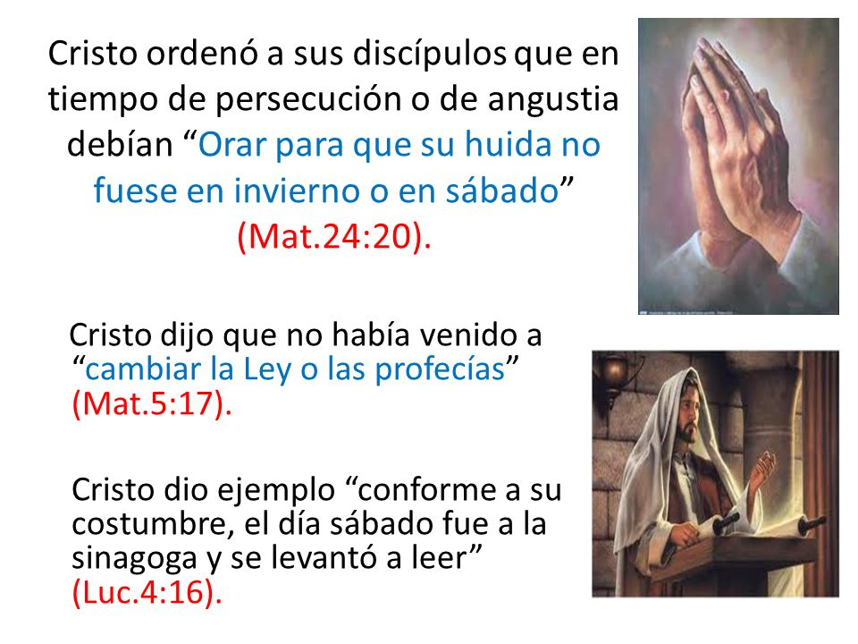 Cristo ordenó a sus discípulos que en tiempo de persecución o de angustia debían Orar para que su huida no fuese en invierno o en sábado (Mat.24:20).