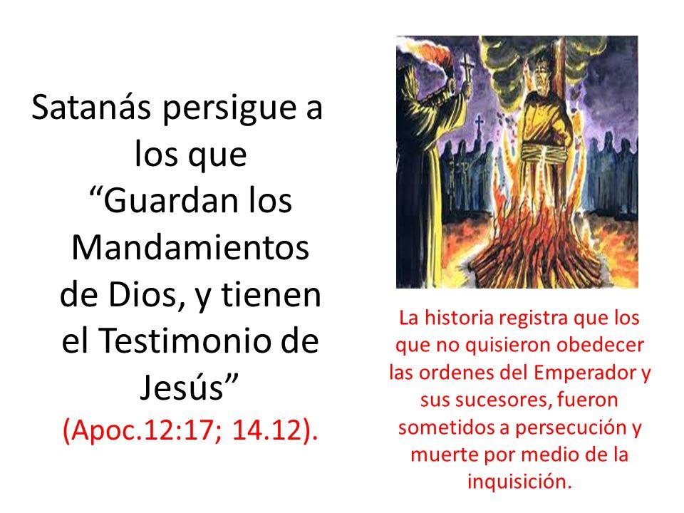Satanás persigue a los que Guardan los Mandamientos de Dios, y tienen el Testimonio de Jesús (Apoc.12:17; 14.12).