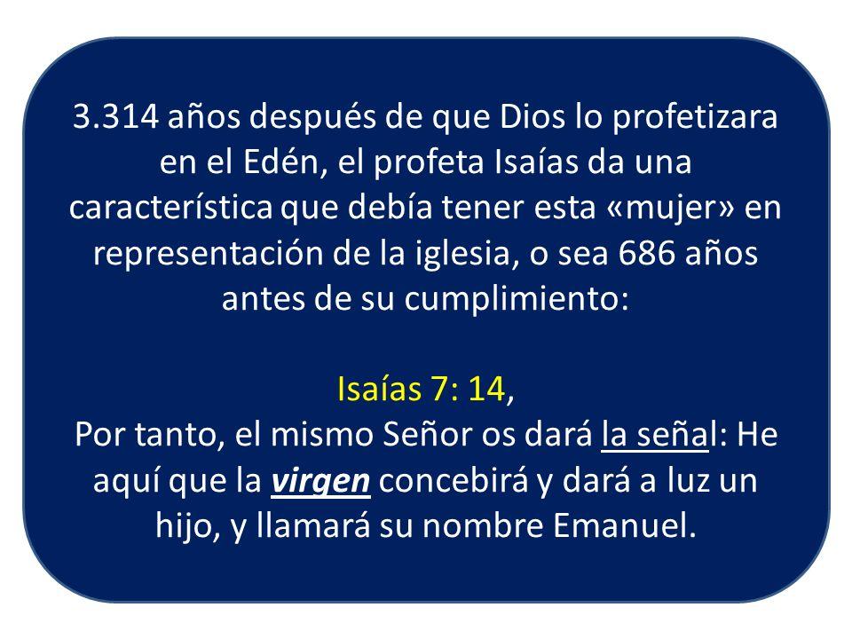 3.314 años después de que Dios lo profetizara en el Edén, el profeta Isaías da una característica que debía tener esta «mujer» en representación de la iglesia, o sea 686 años antes de su cumplimiento: