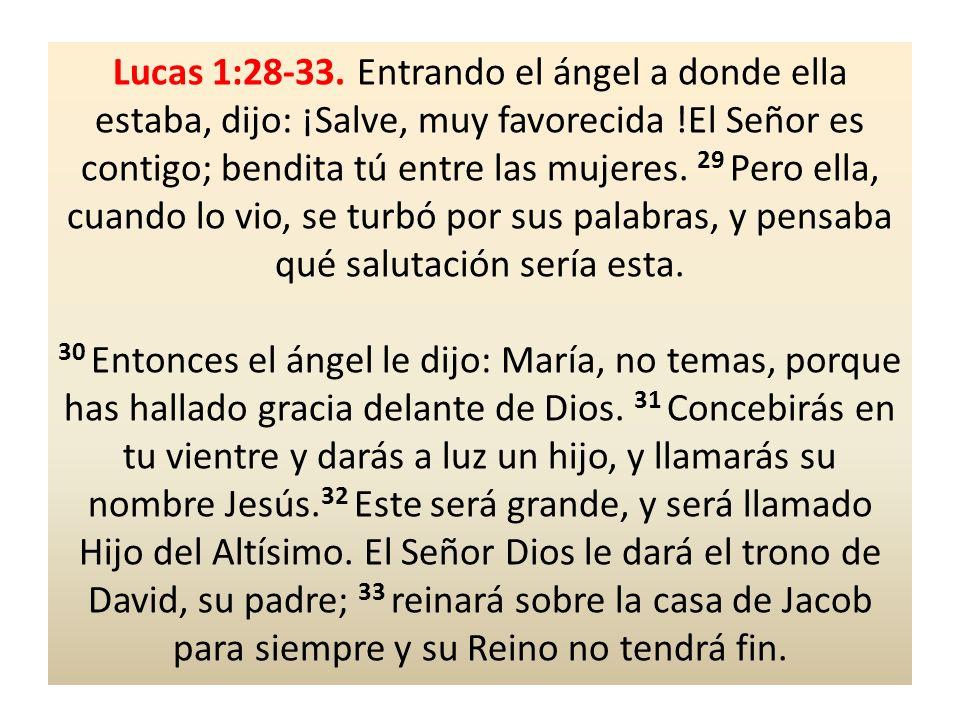 Lucas 1:28-33. Entrando el ángel a donde ella estaba, dijo: ¡Salve, muy favorecida !El Señor es contigo; bendita tú entre las mujeres. 29 Pero ella, cuando lo vio, se turbó por sus palabras, y pensaba qué salutación sería esta.