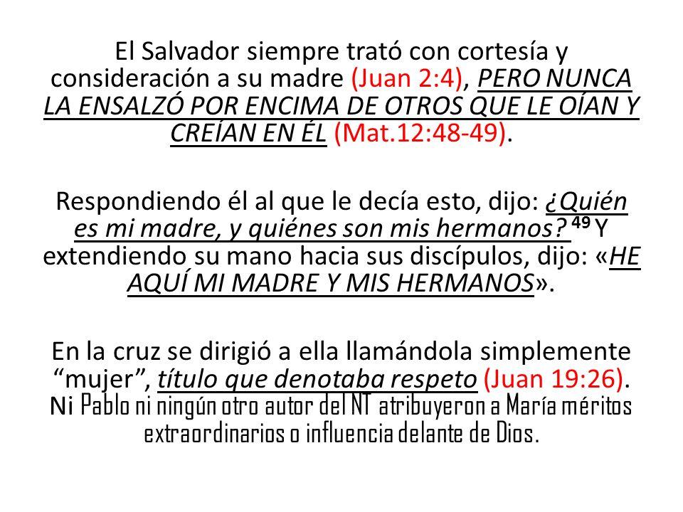El Salvador siempre trató con cortesía y consideración a su madre (Juan 2:4), PERO NUNCA LA ENSALZÓ POR ENCIMA DE OTROS QUE LE OÍAN Y CREÍAN EN ÉL (Mat.12:48-49).