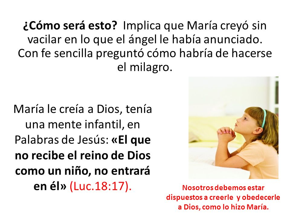 ¿Cómo será esto Implica que María creyó sin vacilar en lo que el ángel le había anunciado. Con fe sencilla preguntó cómo habría de hacerse el milagro.
