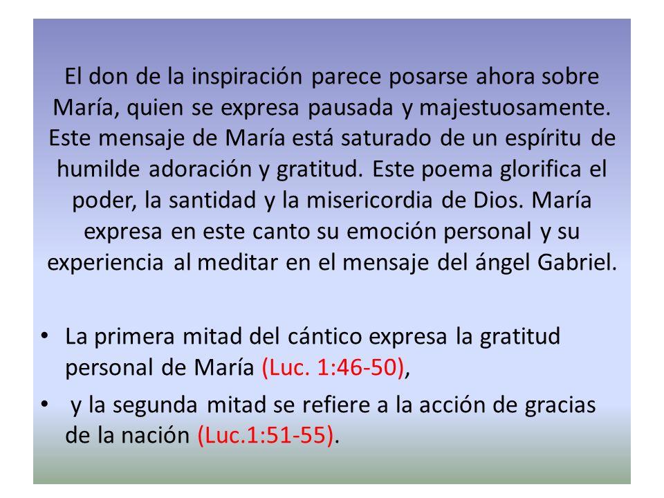 El don de la inspiración parece posarse ahora sobre María, quien se expresa pausada y majestuosamente. Este mensaje de María está saturado de un espíritu de humilde adoración y gratitud. Este poema glorifica el poder, la santidad y la misericordia de Dios. María expresa en este canto su emoción personal y su experiencia al meditar en el mensaje del ángel Gabriel.