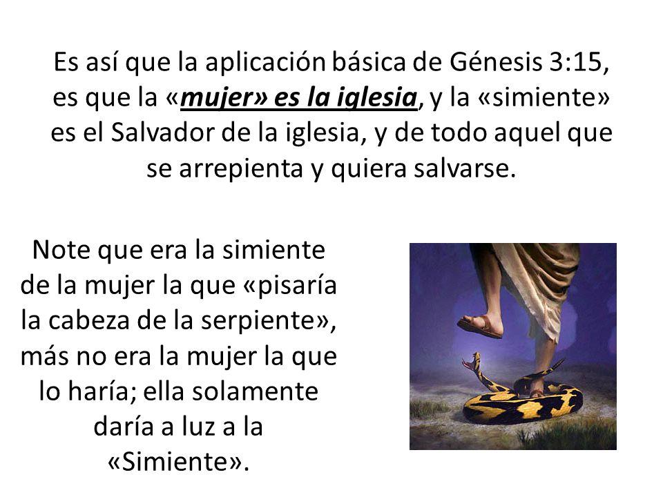 Es así que la aplicación básica de Génesis 3:15, es que la «mujer» es la iglesia, y la «simiente» es el Salvador de la iglesia, y de todo aquel que se arrepienta y quiera salvarse.