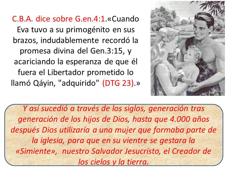 C.B.A. dice sobre G.en.4:1.«Cuando Eva tuvo a su primogénito en sus brazos, indudablemente recordó la promesa divina del Gen.3:15, y acariciando la esperanza de que él fuera el Libertador prometido lo llamó Qáyin, adquirido (DTG 23).»