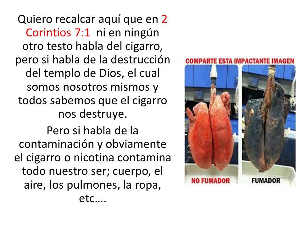 Quiero recalcar aquí que en 2 Corintios 7:1 ni en ningún otro testo habla del cigarro, pero si habla de la destrucción del templo de Dios, el cual somos nosotros mismos y todos sabemos que el cigarro nos destruye.