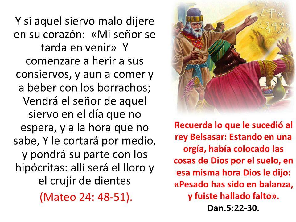 Y si aquel siervo malo dijere en su corazón: «Mi señor se tarda en venir» Y comenzare a herir a sus consiervos, y aun a comer y a beber con los borrachos; Vendrá el señor de aquel siervo en el día que no espera, y a la hora que no sabe, Y le cortará por medio, y pondrá su parte con los hipócritas: allí será el lloro y el crujir de dientes (Mateo 24: 48-51).