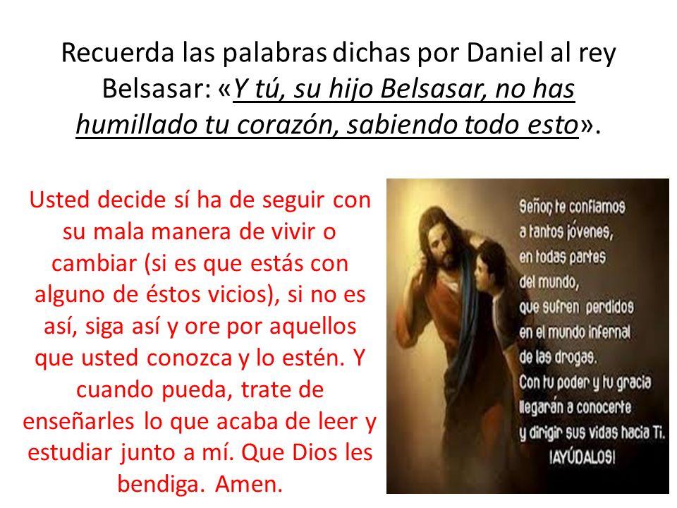Recuerda las palabras dichas por Daniel al rey Belsasar: «Y tú, su hijo Belsasar, no has humillado tu corazón, sabiendo todo esto».