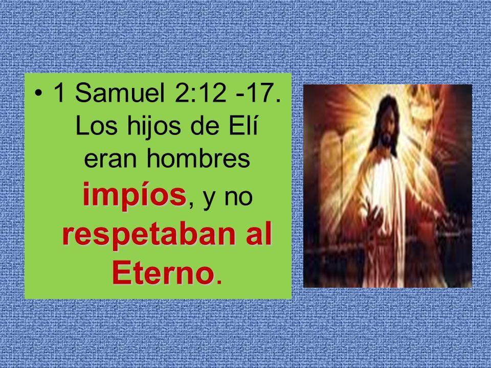 1 Samuel 2:12 -17. Los hijos de Elí eran hombres impíos, y no respetaban al Eterno.