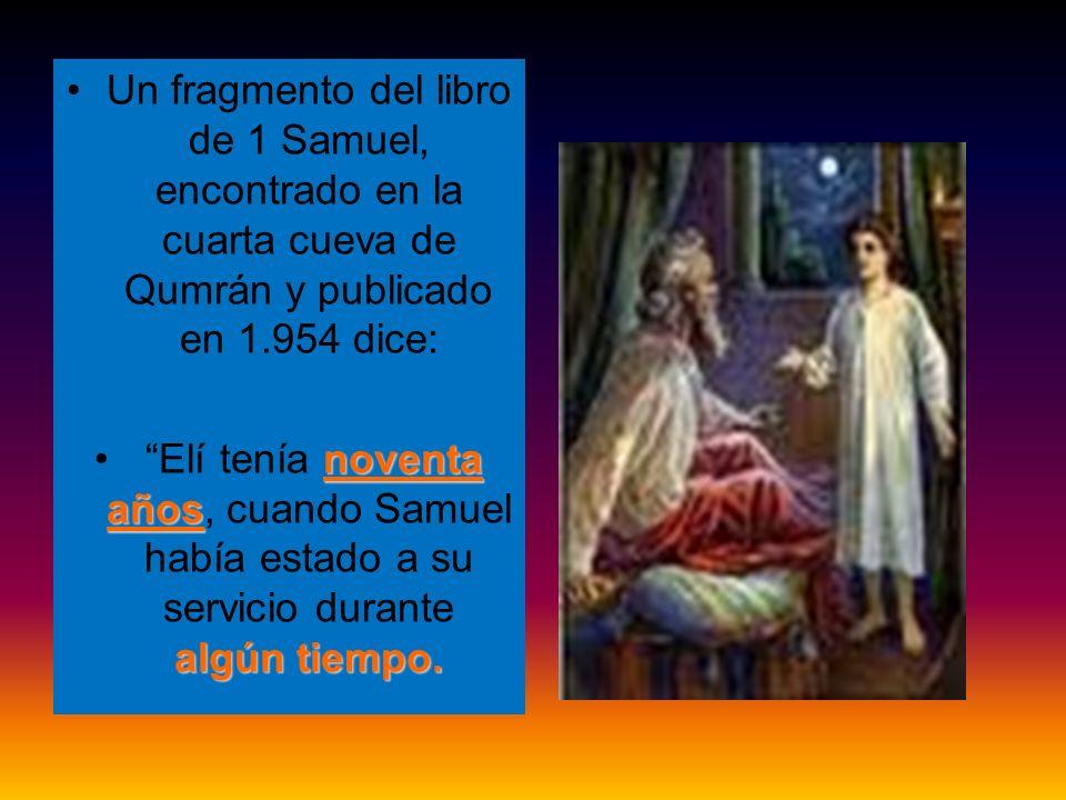 Un fragmento del libro de 1 Samuel, encontrado en la cuarta cueva de Qumrán y publicado en 1.954 dice: