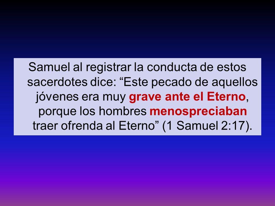 Samuel al registrar la conducta de estos sacerdotes dice: Este pecado de aquellos jóvenes era muy grave ante el Eterno, porque los hombres menospreciaban traer ofrenda al Eterno (1 Samuel 2:17).