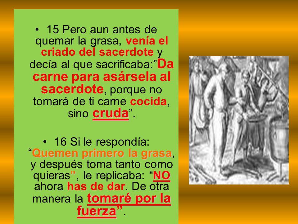 15 Pero aun antes de quemar la grasa, venía el criado del sacerdote y decía al que sacrificaba: Da carne para asársela al sacerdote, porque no tomará de ti carne cocida, sino cruda .