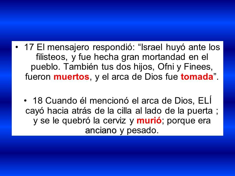 17 El mensajero respondió: Israel huyó ante los filisteos, y fue hecha gran mortandad en el pueblo. También tus dos hijos, Ofni y Finees, fueron muertos, y el arca de Dios fue tomada .