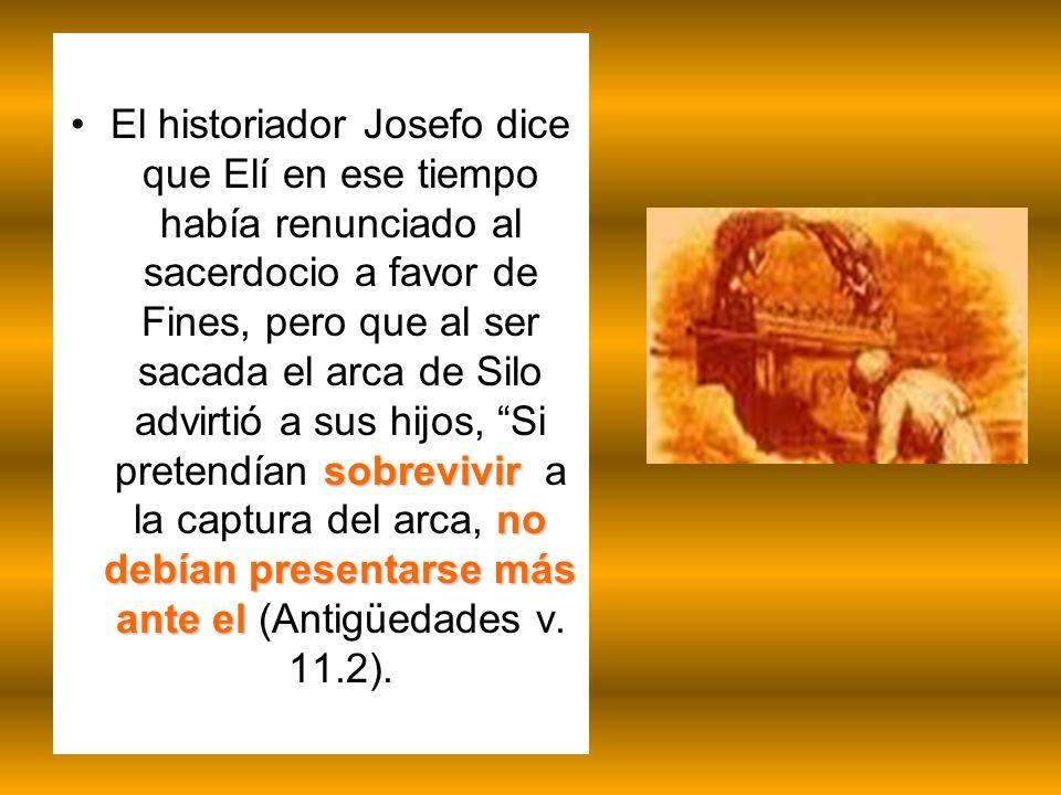 El historiador Josefo dice que Elí en ese tiempo había renunciado al sacerdocio a favor de Fines, pero que al ser sacada el arca de Silo advirtió a sus hijos, Si pretendían sobrevivir a la captura del arca, no debían presentarse más ante el (Antigüedades v.