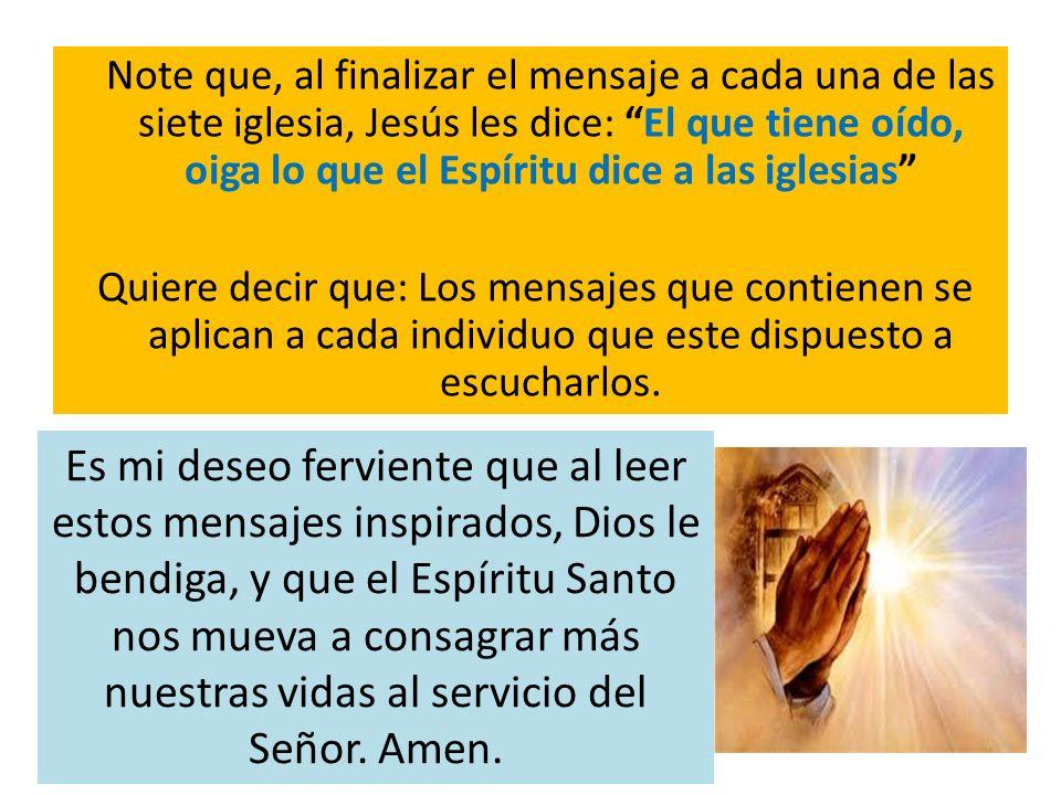 Note que, al finalizar el mensaje a cada una de las siete iglesia, Jesús les dice: El que tiene oído, oiga lo que el Espíritu dice a las iglesias