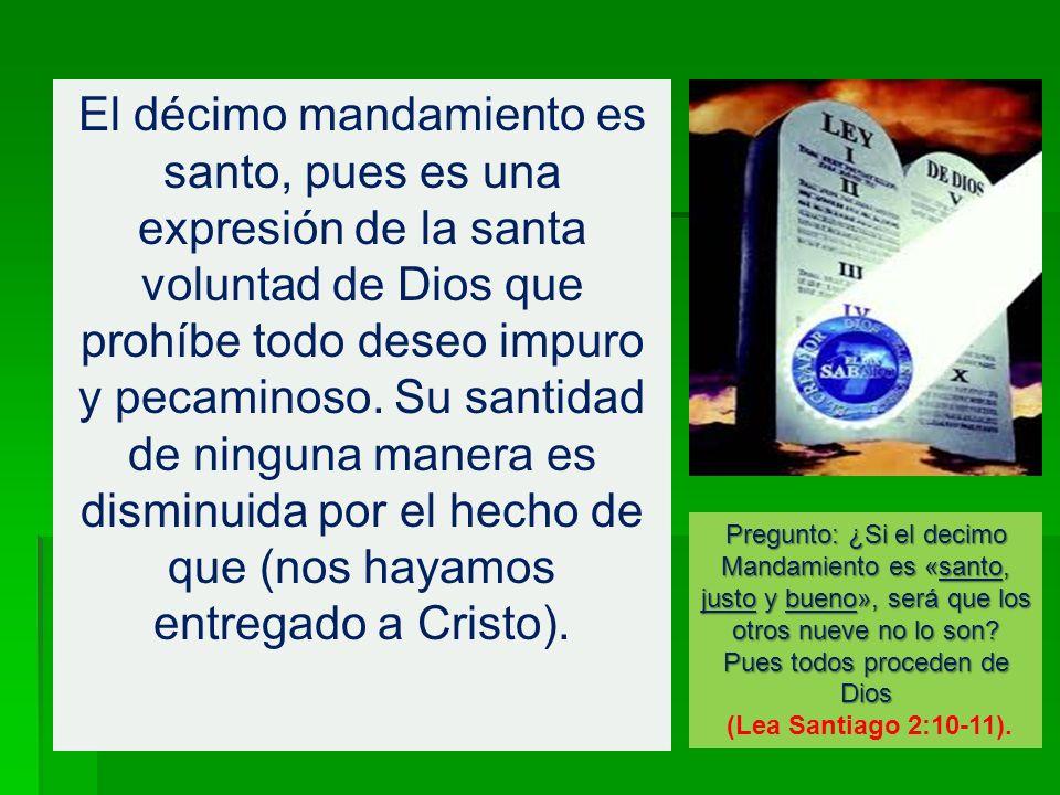 El décimo mandamiento es santo, pues es una expresión de la santa voluntad de Dios que prohíbe todo deseo impuro y pecaminoso. Su santidad de ninguna manera es disminuida por el hecho de que (nos hayamos entregado a Cristo).