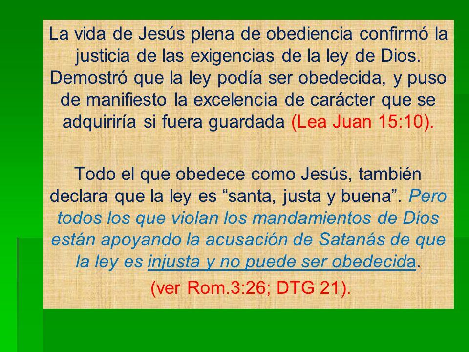 La vida de Jesús plena de obediencia confirmó la justicia de las exigencias de la ley de Dios. Demostró que la ley podía ser obedecida, y puso de manifiesto la excelencia de carácter que se adquiriría si fuera guardada (Lea Juan 15:10).