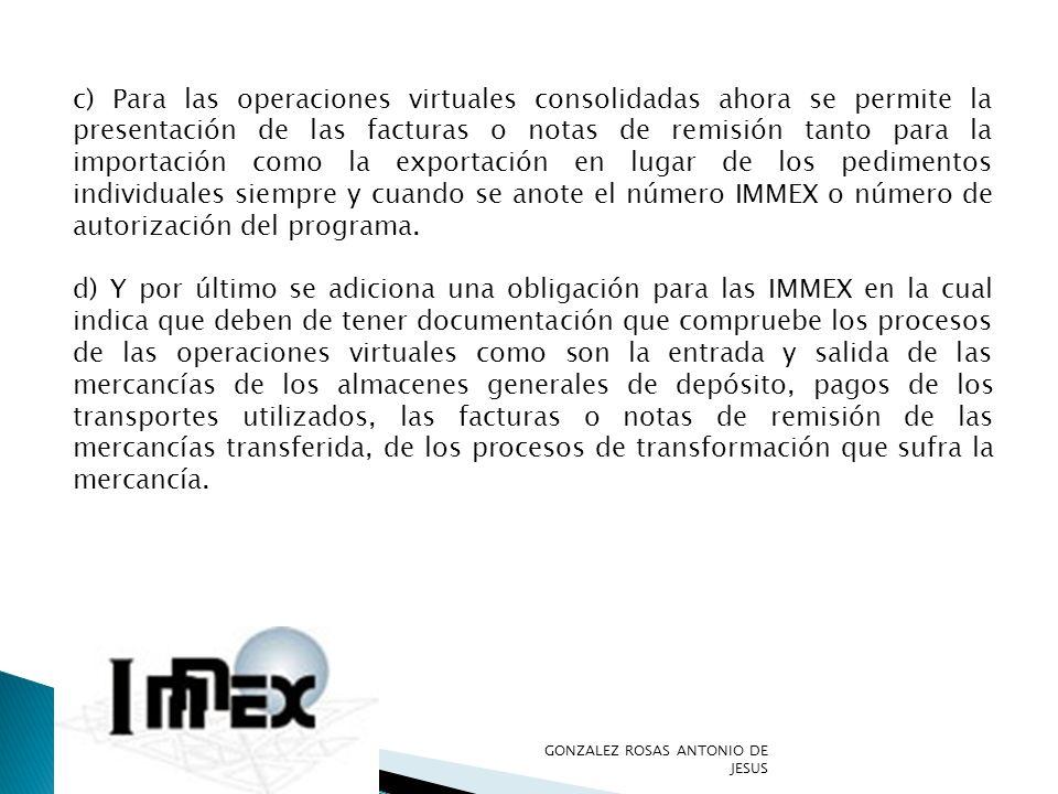 c) Para las operaciones virtuales consolidadas ahora se permite la presentación de las facturas o notas de remisión tanto para la importación como la exportación en lugar de los pedimentos individuales siempre y cuando se anote el número IMMEX o número de autorización del programa.