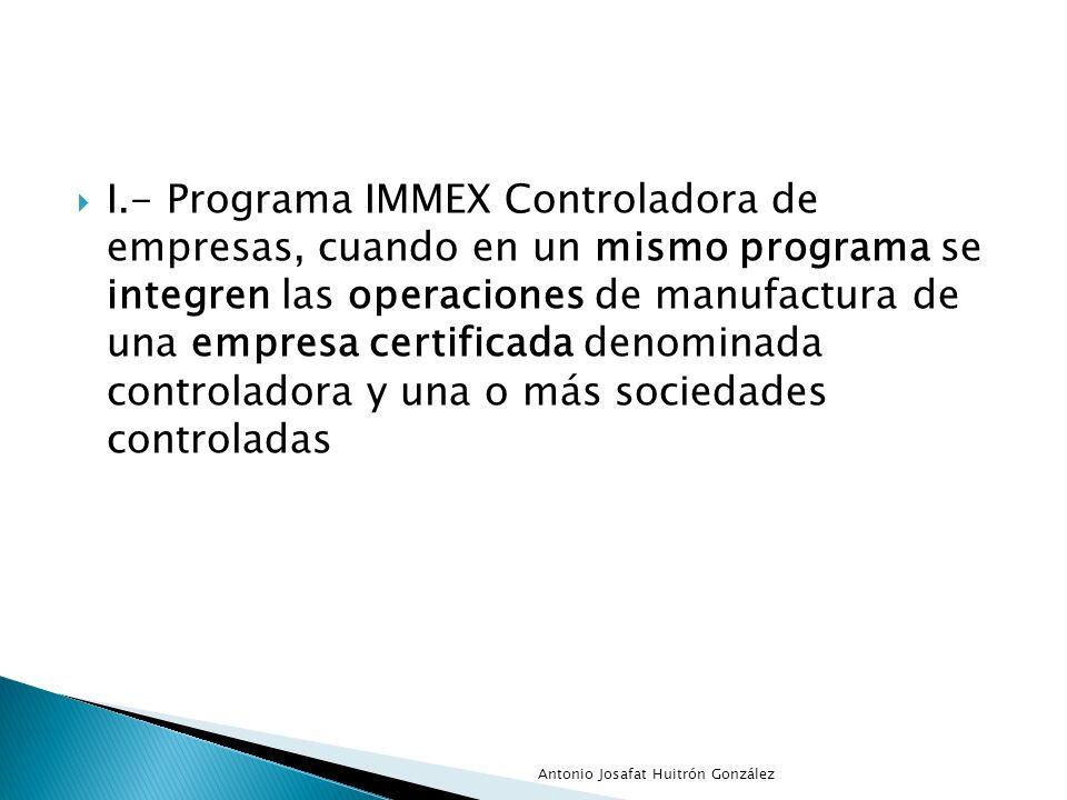 I.- Programa IMMEX Controladora de empresas, cuando en un mismo programa se integren las operaciones de manufactura de una empresa certificada denominada controladora y una o más sociedades controladas