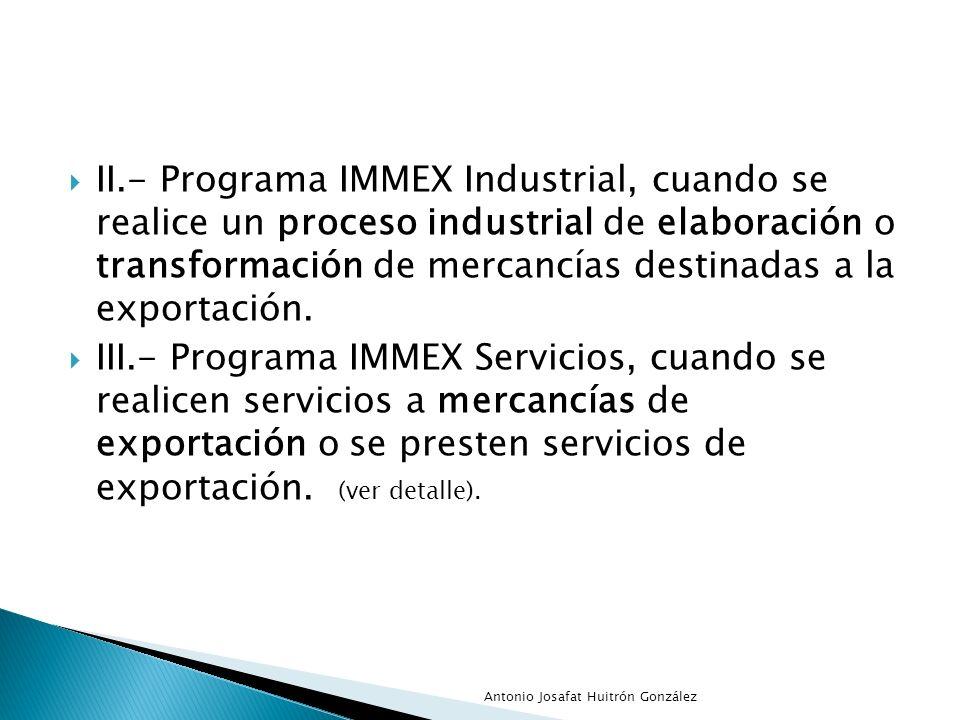 II.- Programa IMMEX Industrial, cuando se realice un proceso industrial de elaboración o transformación de mercancías destinadas a la exportación.