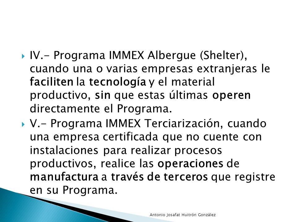 IV.- Programa IMMEX Albergue (Shelter), cuando una o varias empresas extranjeras le faciliten la tecnología y el material productivo, sin que estas últimas operen directamente el Programa.